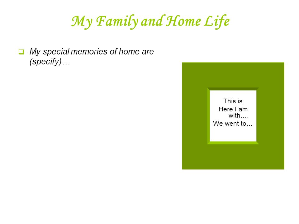 My Family and Home Life  My special memories of home are (specify)… This is Here I am with….