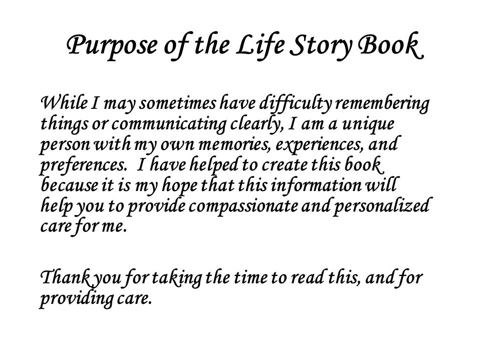 Purpose of the Life Story Book While I may sometimes have difficulty remembering things or communicating clearly, I am a unique person with my own memories, experiences, and preferences.
