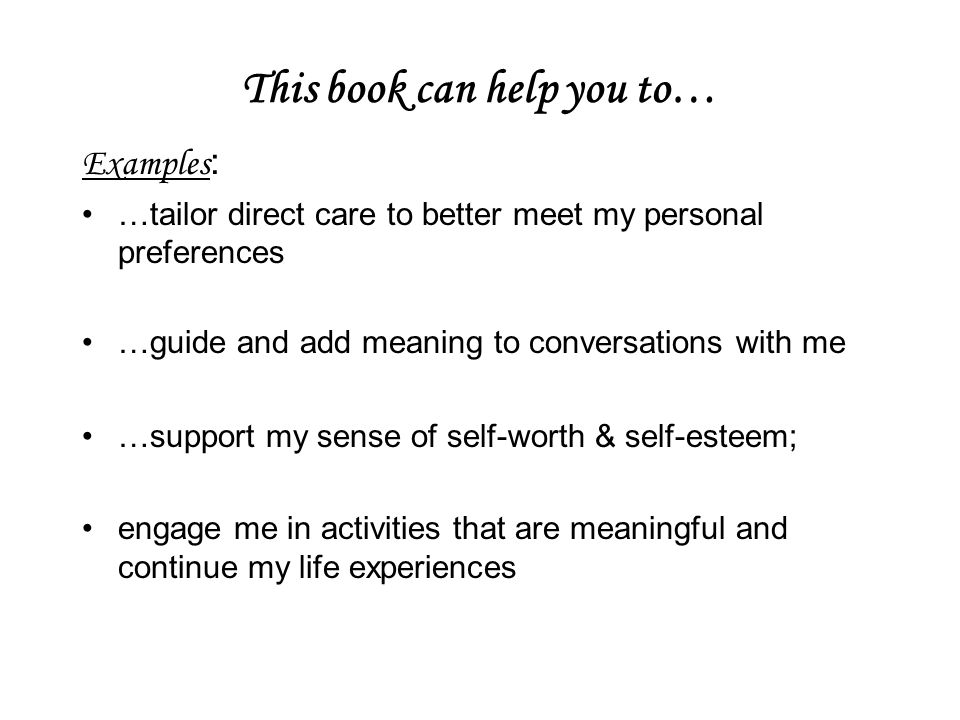 This book can help you to… Examples : …tailor direct care to better meet my personal preferences …guide and add meaning to conversations with me …support my sense of self-worth & self-esteem; engage me in activities that are meaningful and continue my life experiences