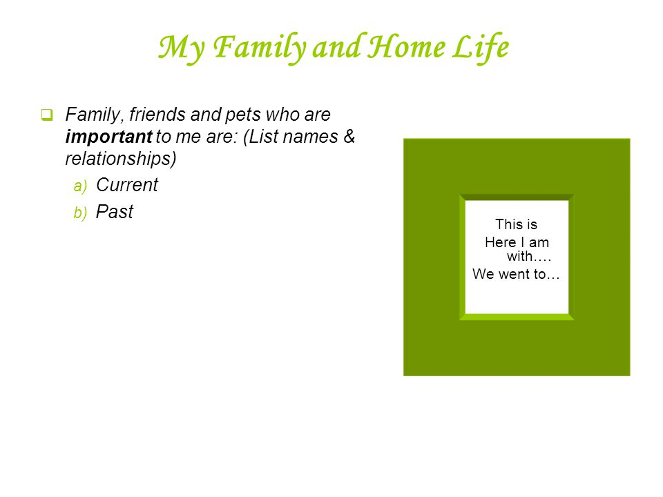 My Family and Home Life  Family, friends and pets who are important to me are: (List names & relationships) a) Current b) Past This is Here I am with….