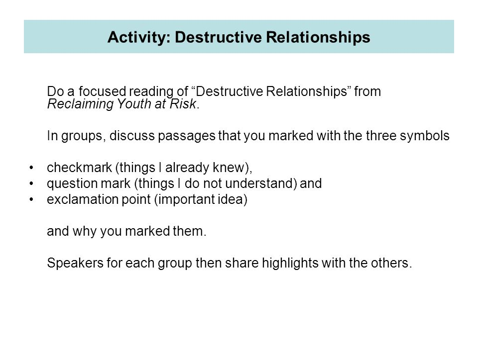 """Do a focused reading of """"Destructive Relationships"""" from Reclaiming Youth at Risk. In groups, discuss passages that you marked with the three symbols"""
