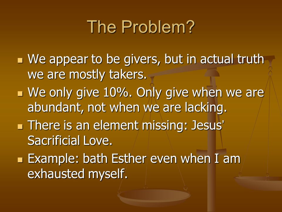 The Problem. We appear to be givers, but in actual truth we are mostly takers.