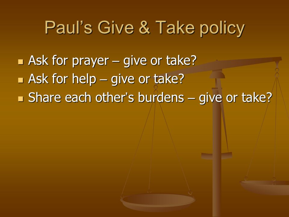 Paul's Give & Take policy Ask for prayer – give or take.