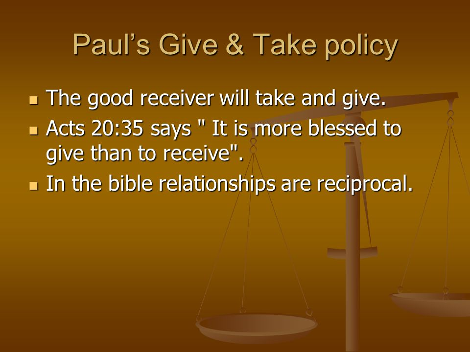 Paul's Give & Take policy The good receiver will take and give.