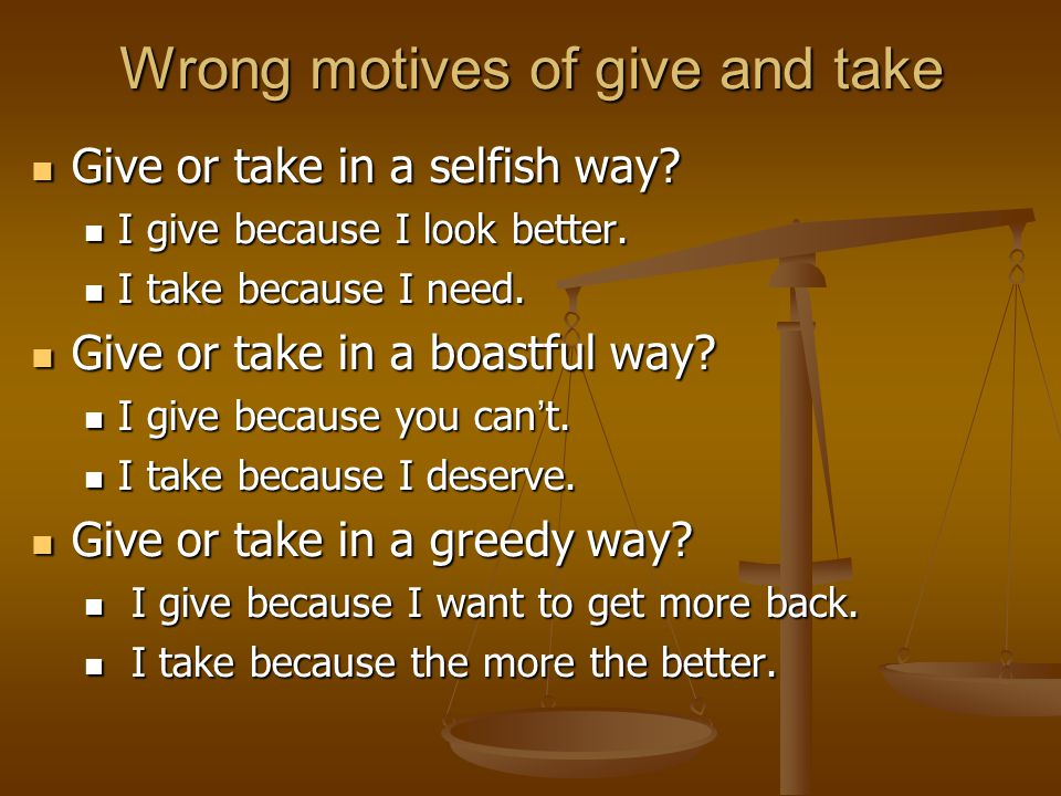 Wrong motives of give and take Give or take in a selfish way.