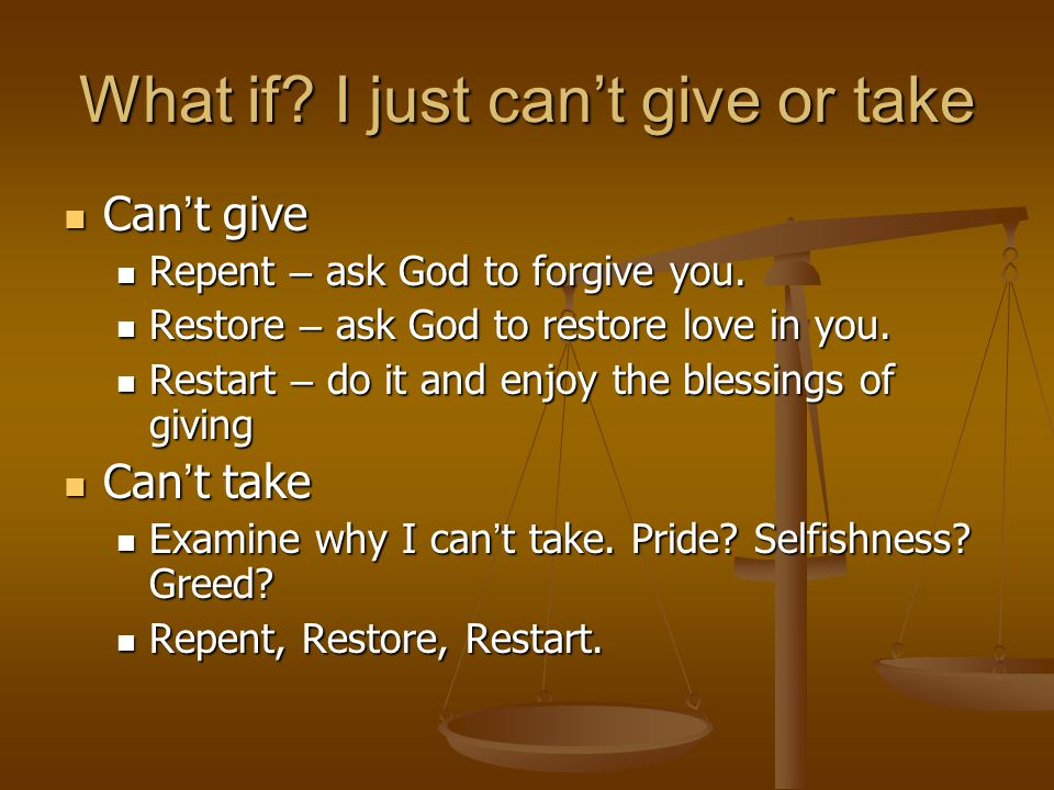 What if. I just can't give or take Can ' t give Can ' t give Repent – ask God to forgive you.