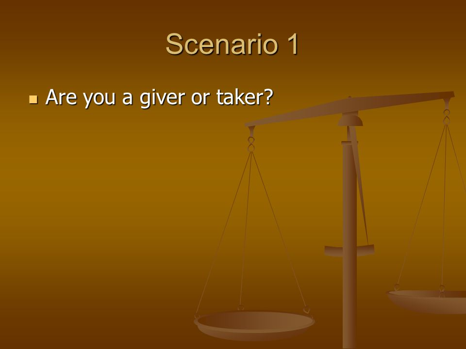 Scenario 1 Are you a giver or taker? Are you a giver or taker?