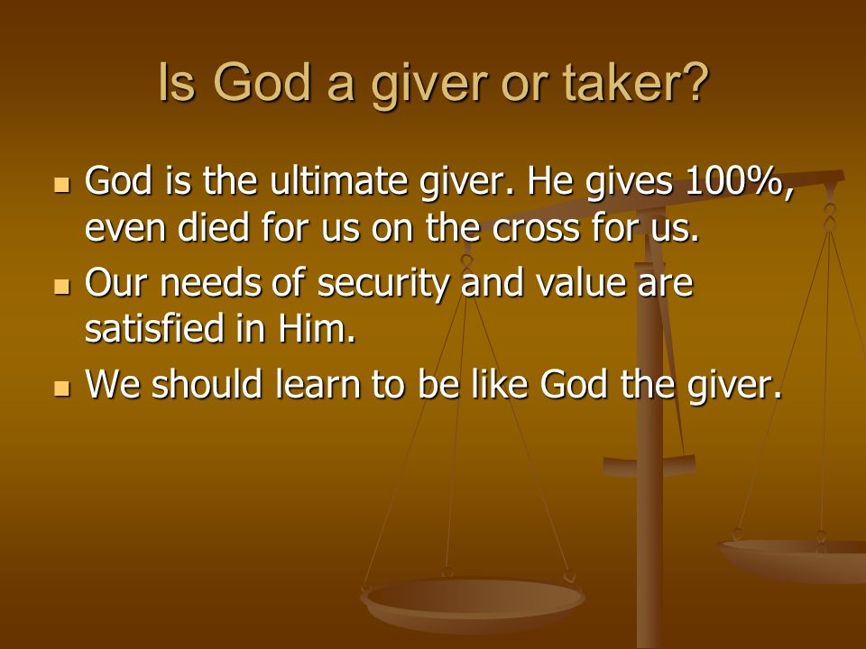 Is God a giver or taker. God is the ultimate giver.