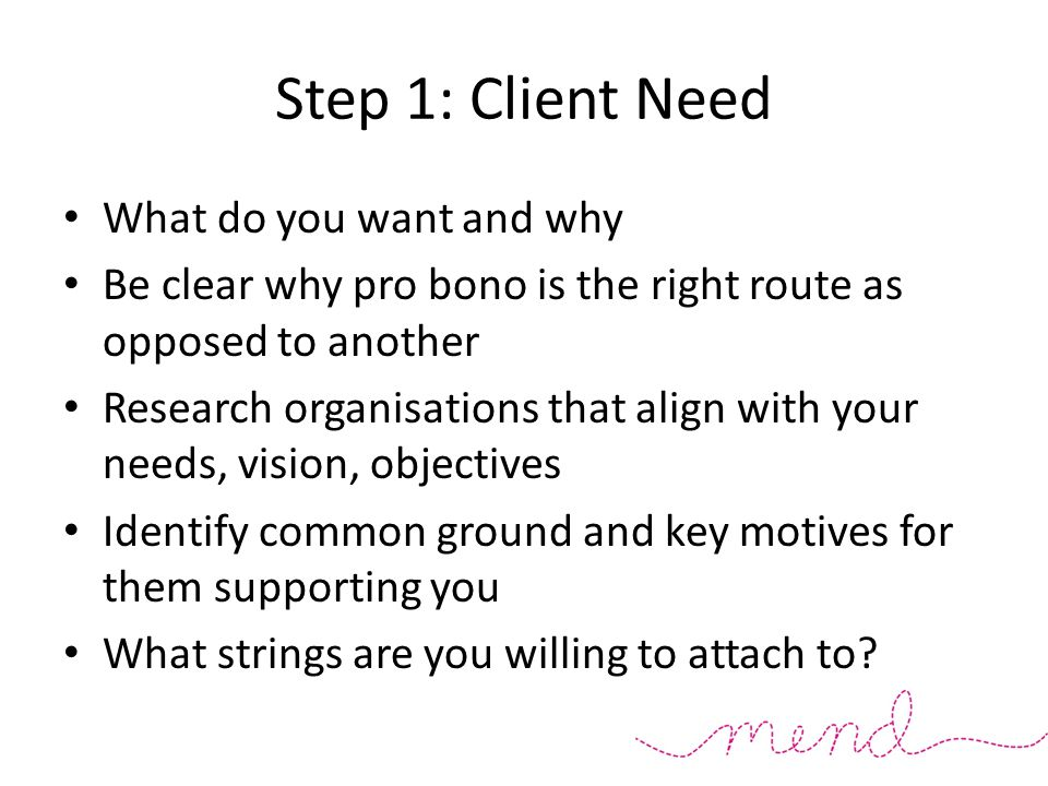 Step 1: Client Need What do you want and why Be clear why pro bono is the right route as opposed to another Research organisations that align with your needs, vision, objectives Identify common ground and key motives for them supporting you What strings are you willing to attach to