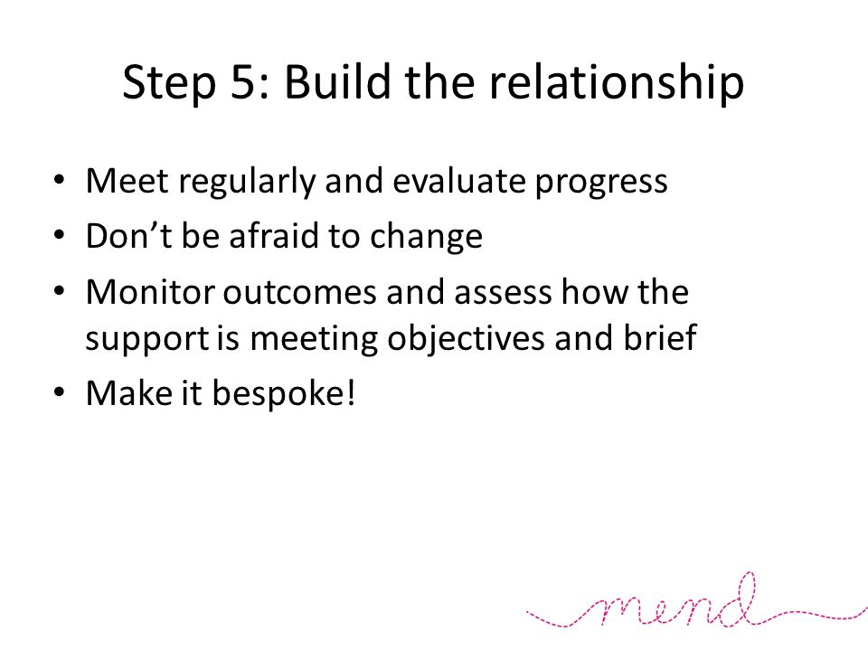 Step 5: Build the relationship Meet regularly and evaluate progress Don't be afraid to change Monitor outcomes and assess how the support is meeting objectives and brief Make it bespoke!