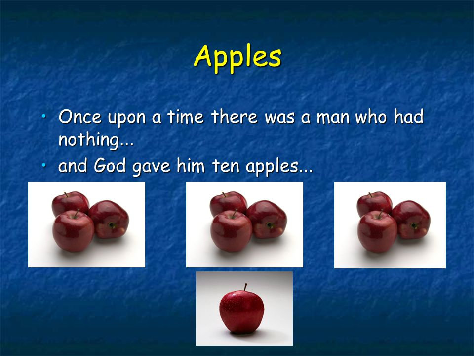 Apples Once upon a time there was a man who had nothing …Once upon a time there was a man who had nothing … and God gave him ten apples …and God gave him ten apples …