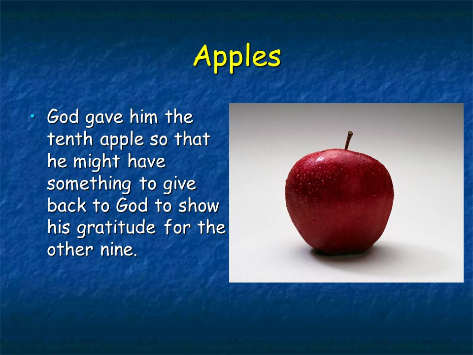 Apples God gave him the tenth apple so that he might have something to give back to God to show his gratitude for the other nine.God gave him the tenth apple so that he might have something to give back to God to show his gratitude for the other nine.