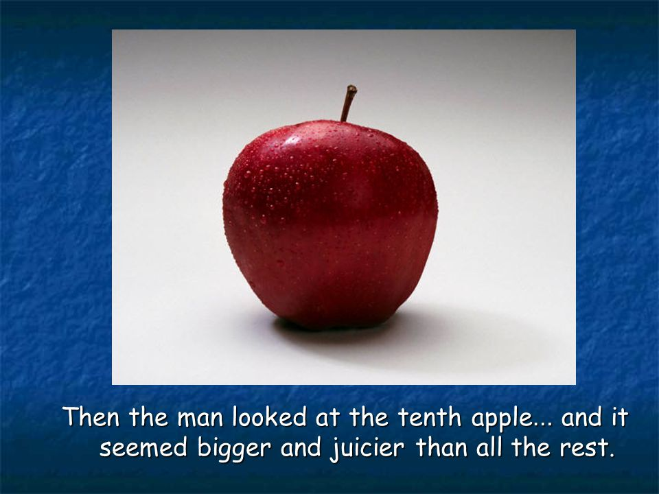 Then the man looked at the tenth apple … and it seemed bigger and juicier than all the rest.