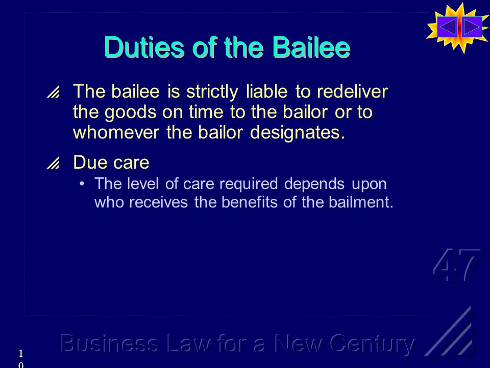 10 Duties of the Bailee  The bailee is strictly liable to redeliver the goods on time to the bailor or to whomever the bailor designates.
