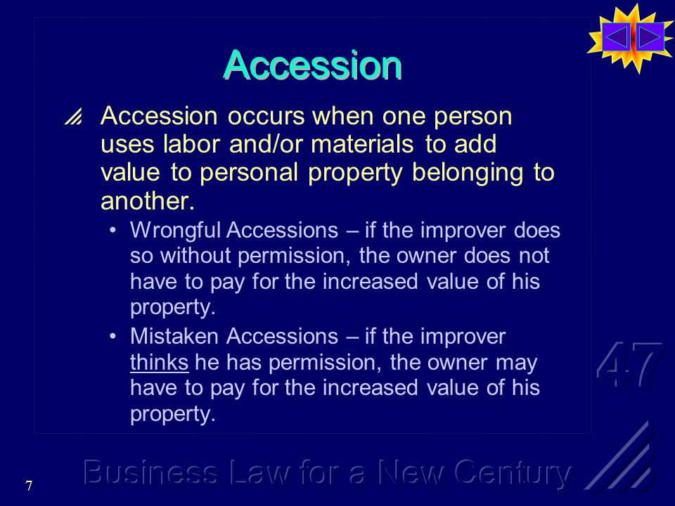 7 Accession  Accession occurs when one person uses labor and/or materials to add value to personal property belonging to another.