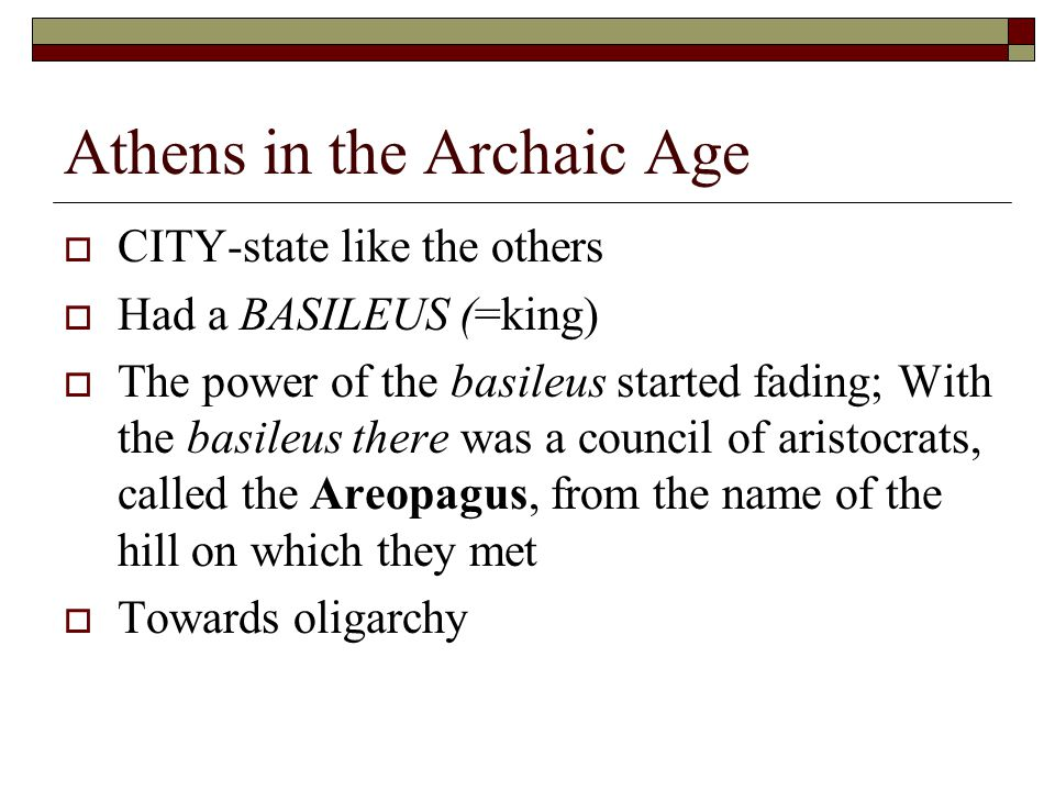 Athens in the Archaic Age  CITY-state like the others  Had a BASILEUS (=king)  The power of the basileus started fading; With the basileus there was a council of aristocrats, called the Areopagus, from the name of the hill on which they met  Towards oligarchy