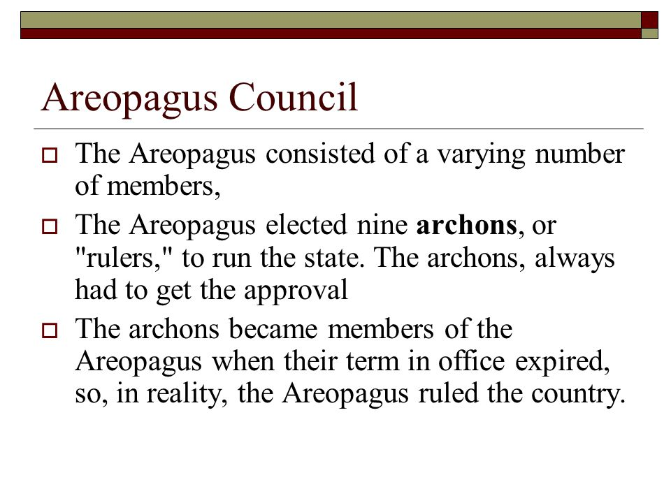 Areopagus Council  The Areopagus consisted of a varying number of members,  The Areopagus elected nine archons, or rulers, to run the state.