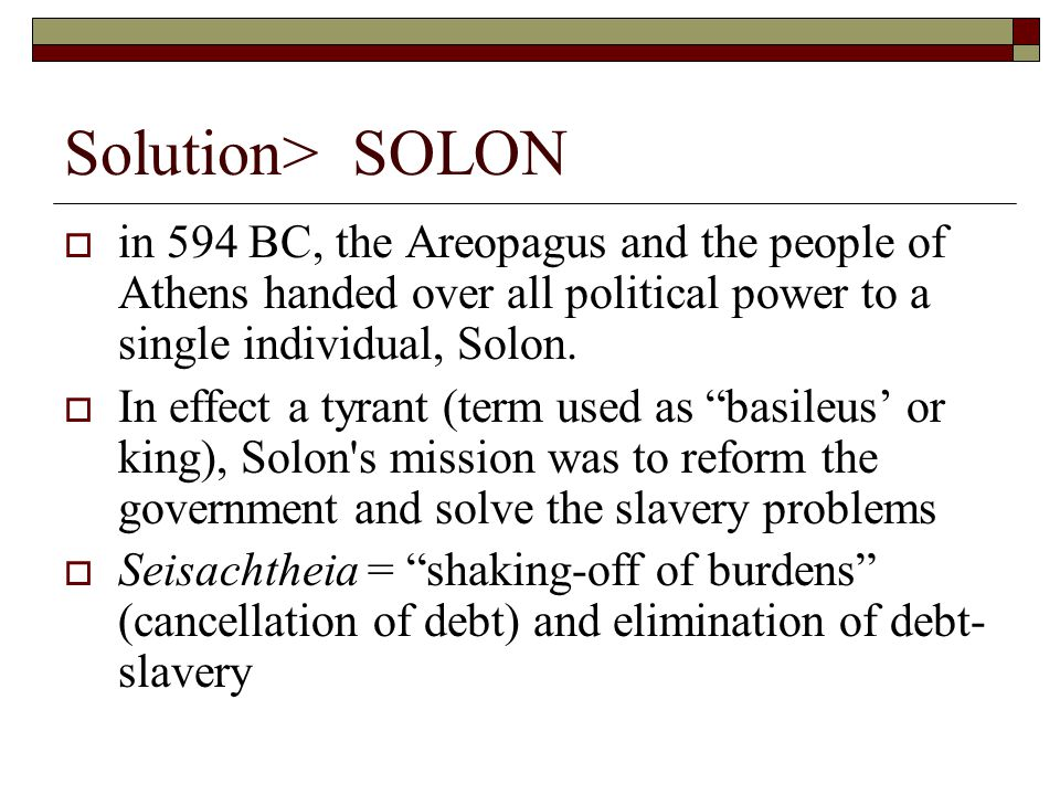 SOLON  Law-giver, he gave to the Athenians:  Four classes based on wealth  Pentakosiomedimnoi: > 500 bushelmen = aristocrats  Hippeis: horsemen : 500 > x > 300 = cavalry  Zeugitai: yokemen : 300 > x > 200 = hoplites  Thetes: rowers : 200 > x = oarsmen  Political decisions no longer in hands of Areopagus only: boule ( council ) of 400 (100/tribe) and hence the demos ( people )  Post-Solonian Athens: discontent, civil war, the rise of a tyrannos