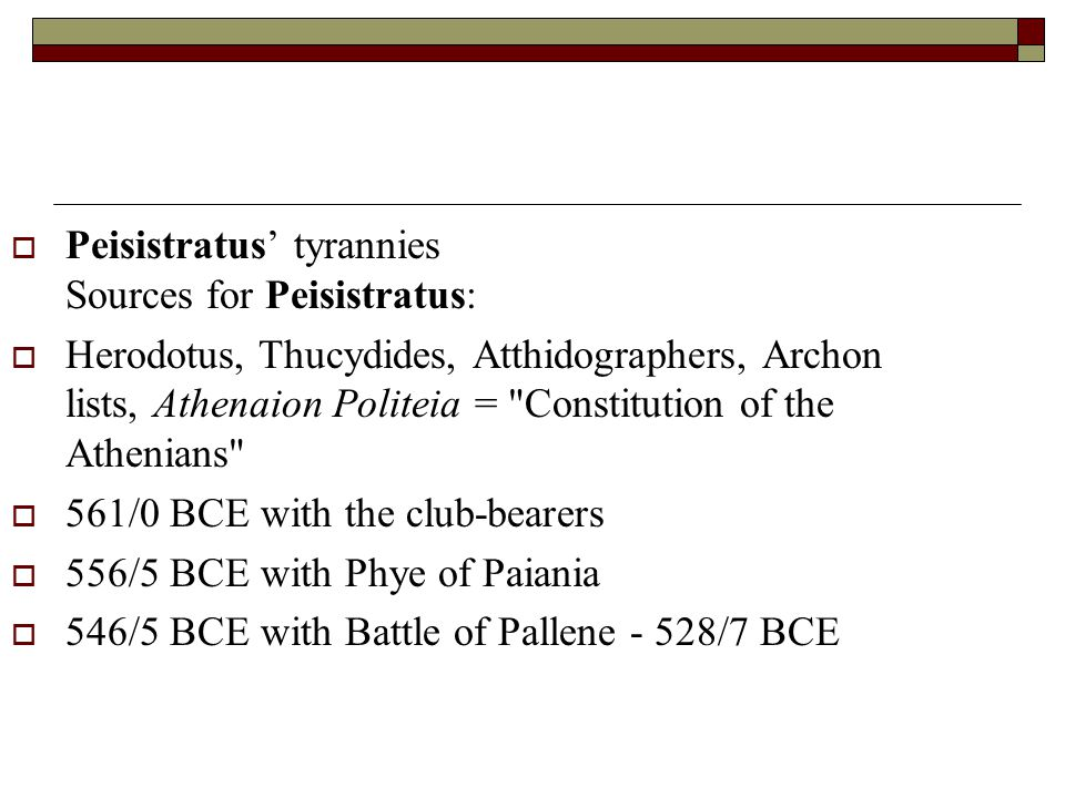 Peisistratus' tyrannies Sources for Peisistratus:  Herodotus, Thucydides, Atthidographers, Archon lists, Athenaion Politeia = Constitution of the Athenians  561/0 BCE with the club-bearers  556/5 BCE with Phye of Paiania  546/5 BCE with Battle of Pallene - 528/7 BCE