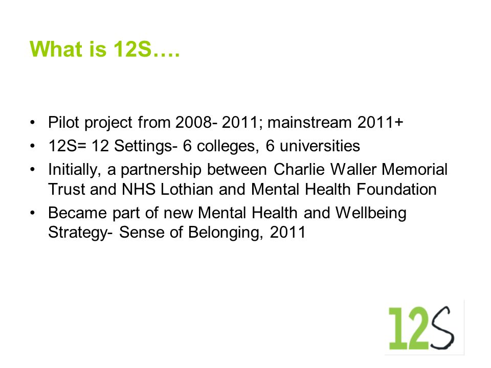 What is 12S…. Pilot project from 2008- 2011; mainstream 2011+ 12S= 12 Settings- 6 colleges, 6 universities Initially, a partnership between Charlie Wa