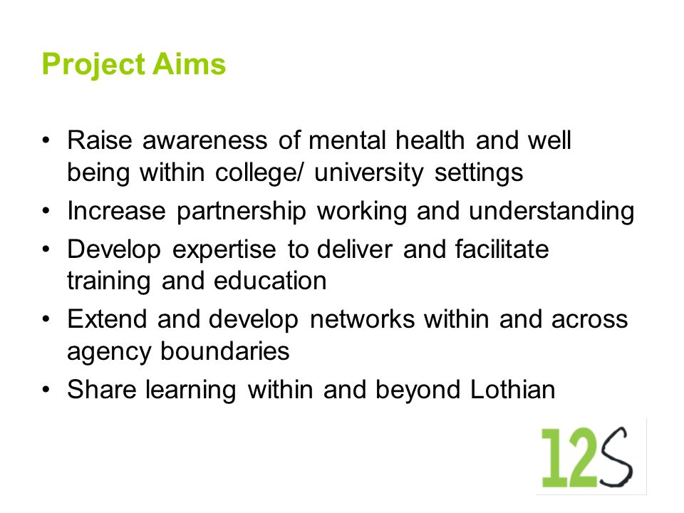 Project Aims Raise awareness of mental health and well being within college/ university settings Increase partnership working and understanding Develo