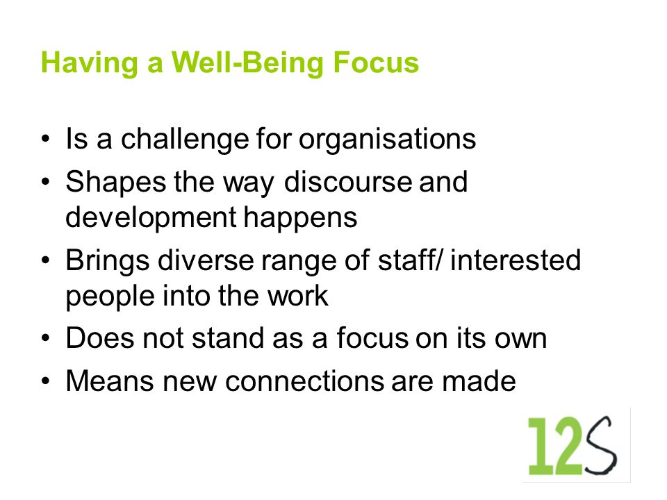 Having a Well-Being Focus Is a challenge for organisations Shapes the way discourse and development happens Brings diverse range of staff/ interested people into the work Does not stand as a focus on its own Means new connections are made