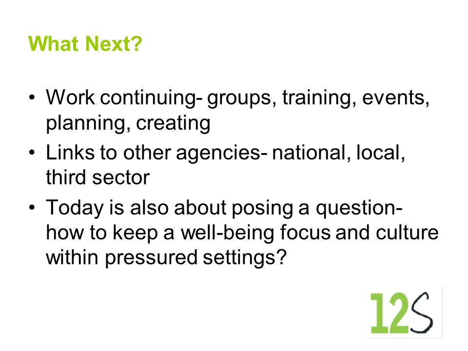 What Next? Work continuing- groups, training, events, planning, creating Links to other agencies- national, local, third sector Today is also about po