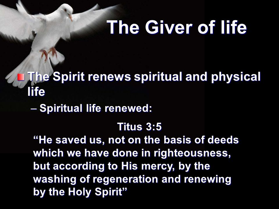 """The Giver of life The Spirit renews spiritual and physical life –Spiritual life renewed: Titus 3:5 """"He saved us, not on the basis of deeds which we ha"""