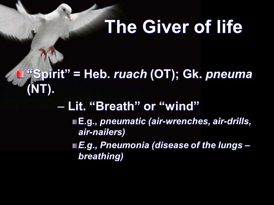"The Giver of life ""Spirit"" = Heb. ruach (OT); Gk. pneuma (NT). – Lit. ""Breath"" or ""wind"" E.g., pneumatic (air-wrenches, air-drills, air-nailers) E.g.,"