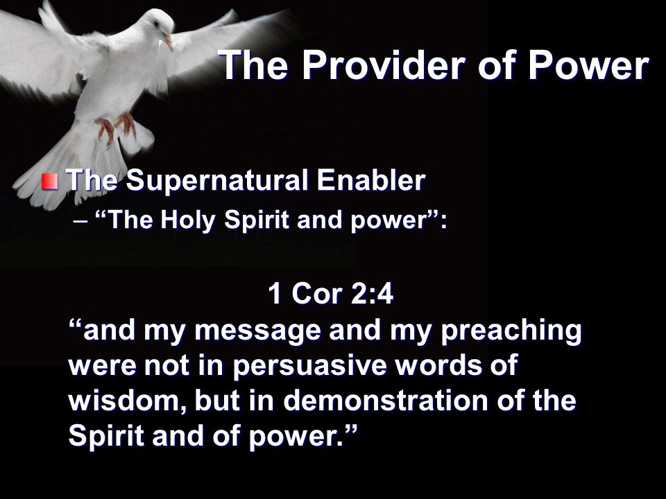 """The Provider of Power The Supernatural Enabler –""""The Holy Spirit and power"""": 1 Cor 2:4 """"and my message and my preaching were not in persuasive words o"""