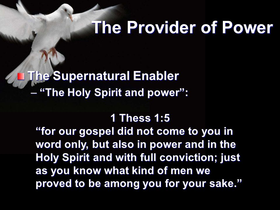 """The Provider of Power The Supernatural Enabler –""""The Holy Spirit and power"""": 1 Thess 1:5 """"for our gospel did not come to you in word only, but also in"""
