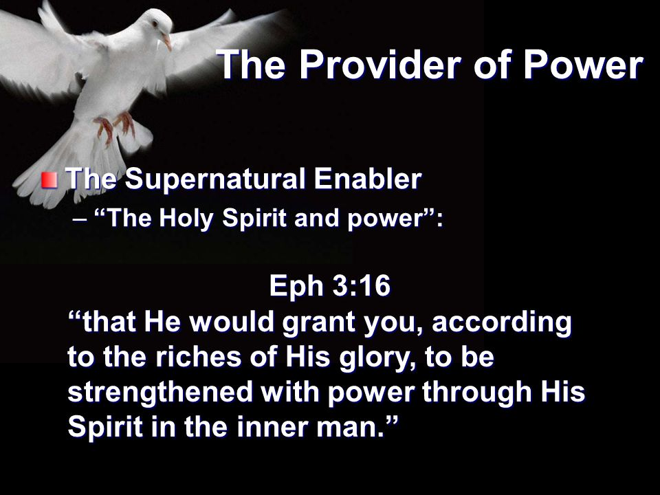 """The Provider of Power The Supernatural Enabler –""""The Holy Spirit and power"""": Eph 3:16 """"that He would grant you, according to the riches of His glory,"""