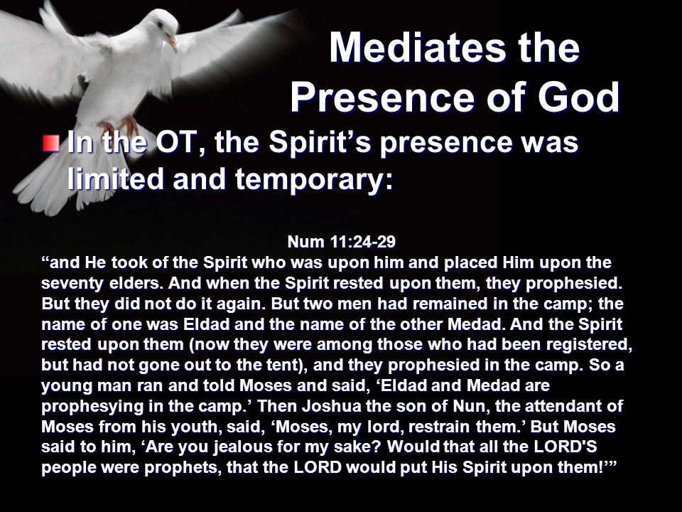 """Mediates the Presence of God In the OT, the Spirit's presence was limited and temporary: Num 11:24-29 """"and He took of the Spirit who was upon him and"""