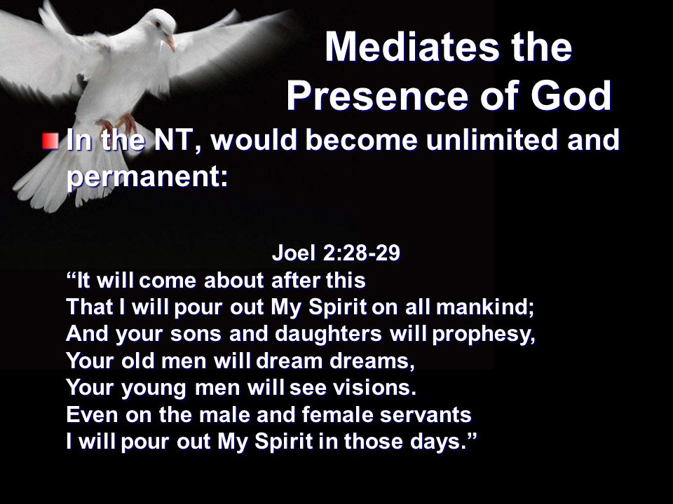 """Mediates the Presence of God In the NT, would become unlimited and permanent: Joel 2:28-29 """"It will come about after this That I will pour out My Spir"""