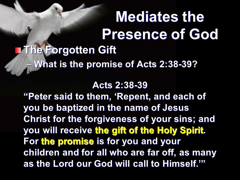 """Mediates the Presence of God The Forgotten Gift –What is the promise of Acts 2:38-39? Acts 2:38-39 """"Peter said to them, 'Repent, and each of you be ba"""