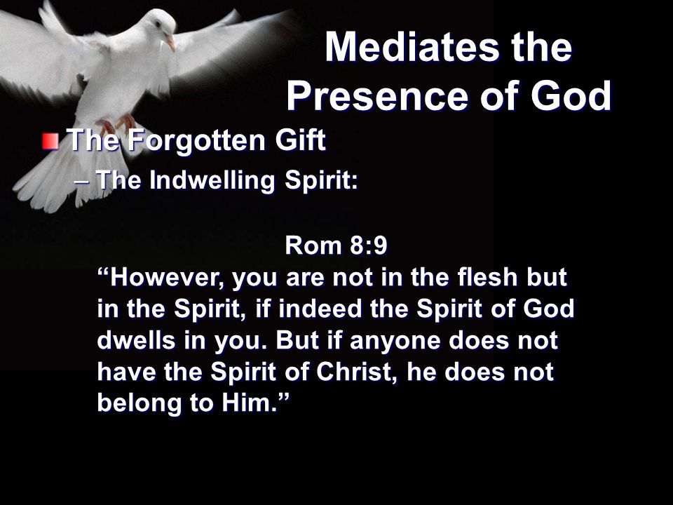 """Mediates the Presence of God The Forgotten Gift –The Indwelling Spirit: Rom 8:9 """"However, you are not in the flesh but in the Spirit, if indeed the Sp"""