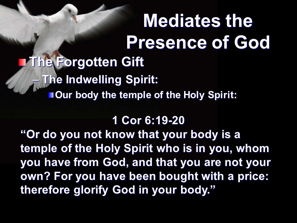 """Mediates the Presence of God The Forgotten Gift –The Indwelling Spirit: Our body the temple of the Holy Spirit: 1 Cor 6:19-20 """"Or do you not know that"""