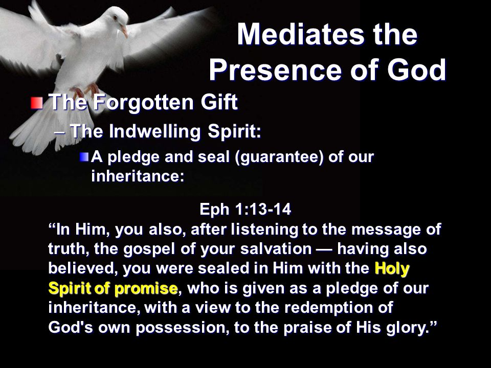 """Mediates the Presence of God The Forgotten Gift –The Indwelling Spirit: A pledge and seal (guarantee) of our inheritance: Eph 1:13-14 """"In Him, you als"""