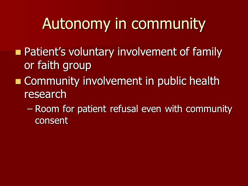 Autonomy in community Patient's voluntary involvement of family or faith group Patient's voluntary involvement of family or faith group Community involvement in public health research Community involvement in public health research –Room for patient refusal even with community consent