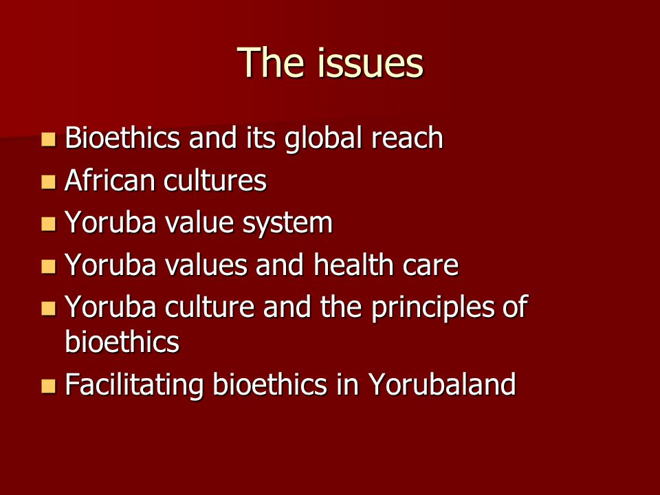 The issues Bioethics and its global reach Bioethics and its global reach African cultures African cultures Yoruba value system Yoruba value system Yoruba values and health care Yoruba values and health care Yoruba culture and the principles of bioethics Yoruba culture and the principles of bioethics Facilitating bioethics in Yorubaland Facilitating bioethics in Yorubaland