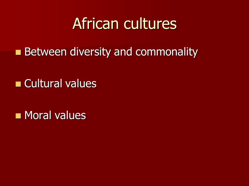African cultures Between diversity and commonality Between diversity and commonality Cultural values Cultural values Moral values Moral values