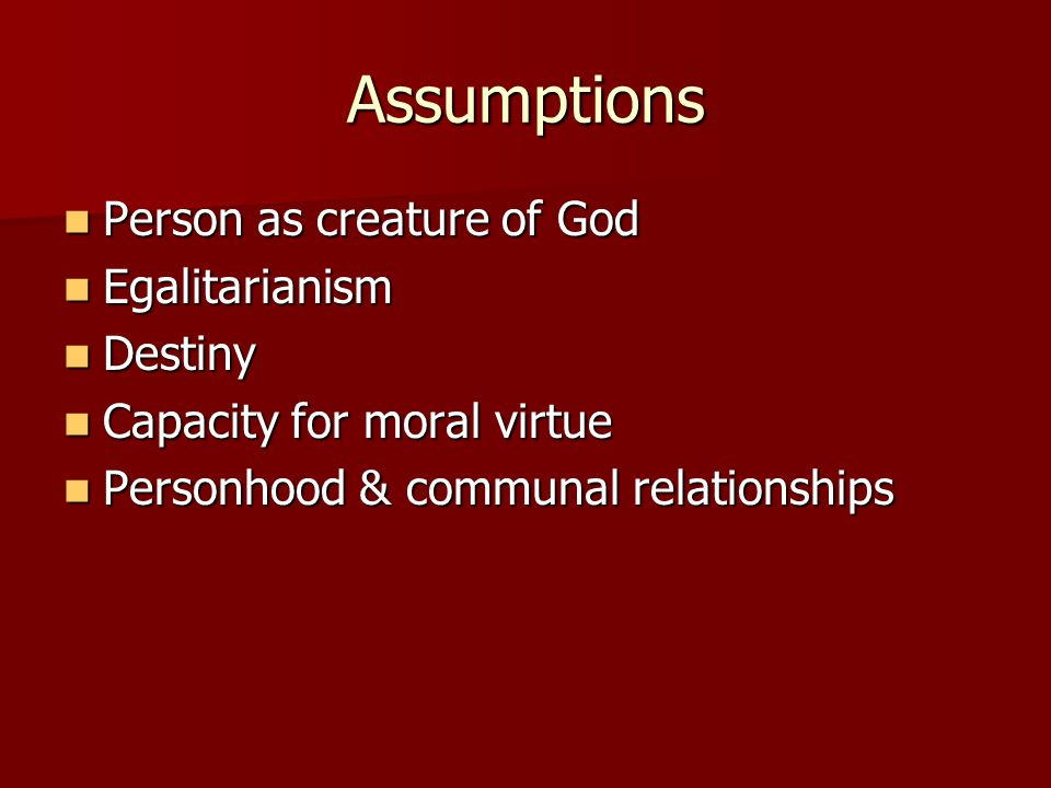 Assumptions Person as creature of God Person as creature of God Egalitarianism Egalitarianism Destiny Destiny Capacity for moral virtue Capacity for moral virtue Personhood & communal relationships Personhood & communal relationships