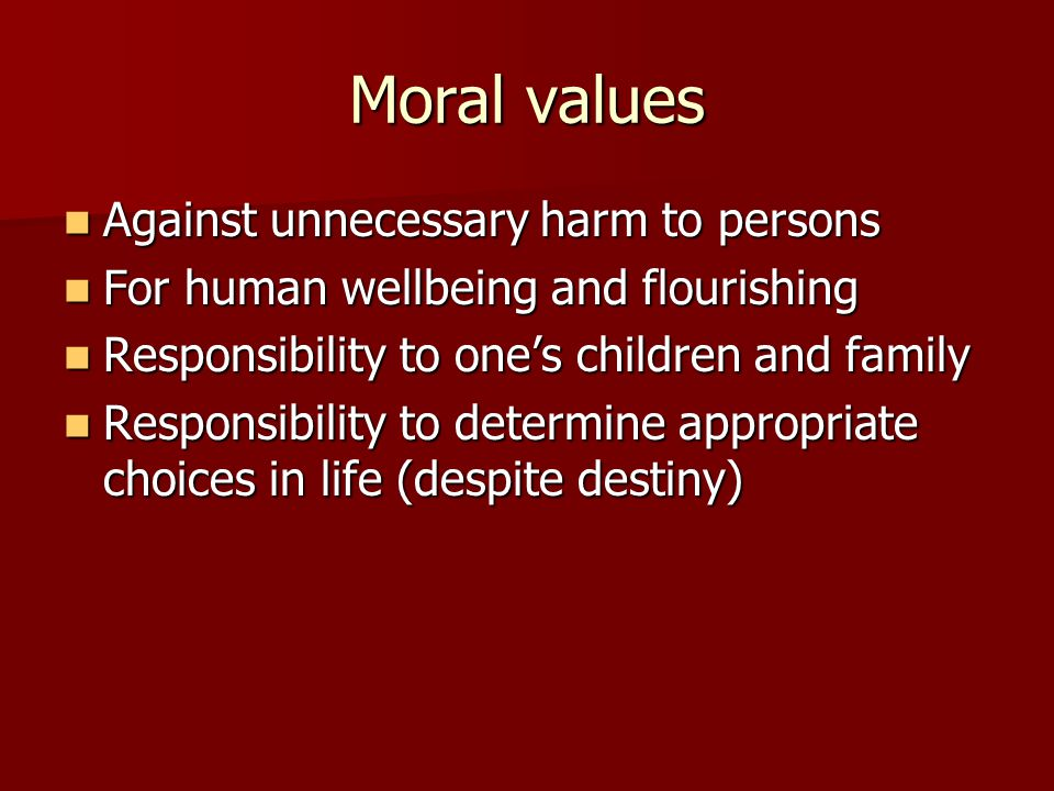 Moral values Against unnecessary harm to persons Against unnecessary harm to persons For human wellbeing and flourishing For human wellbeing and flourishing Responsibility to one's children and family Responsibility to one's children and family Responsibility to determine appropriate choices in life (despite destiny) Responsibility to determine appropriate choices in life (despite destiny)
