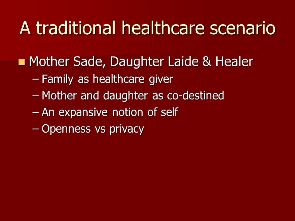A traditional healthcare scenario Mother Sade, Daughter Laide & Healer Mother Sade, Daughter Laide & Healer –Family as healthcare giver –Mother and daughter as co-destined –An expansive notion of self –Openness vs privacy