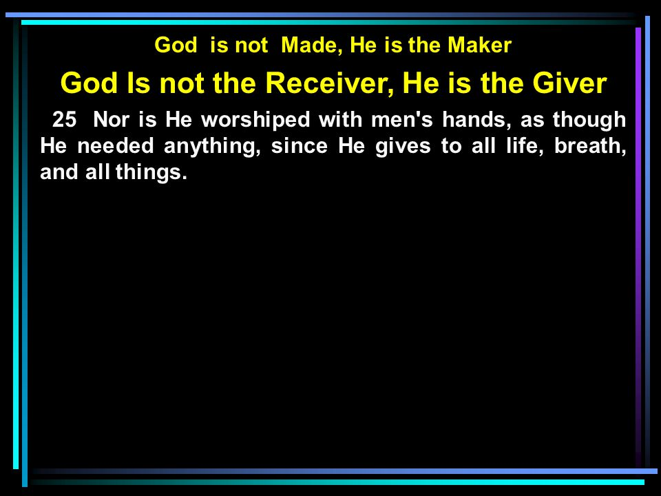 God is not Made, He is the Maker God Is not the Receiver, He is the Giver 25 Nor is He worshiped with men s hands, as though He needed anything, since He gives to all life, breath, and all things.