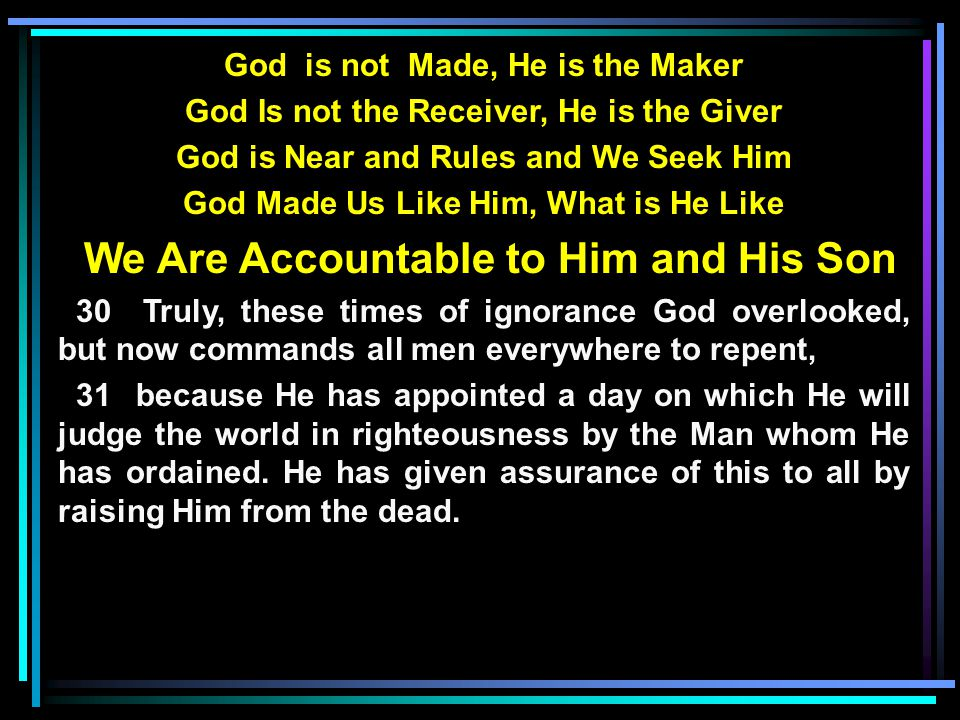 God is not Made, He is the Maker God Is not the Receiver, He is the Giver God is Near and Rules and We Seek Him God Made Us Like Him, What is He Like We Are Accountable to Him and His Son 30 Truly, these times of ignorance God overlooked, but now commands all men everywhere to repent, 31 because He has appointed a day on which He will judge the world in righteousness by the Man whom He has ordained.
