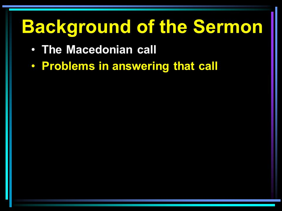Background of the Sermon The Macedonian call Problems in answering that call