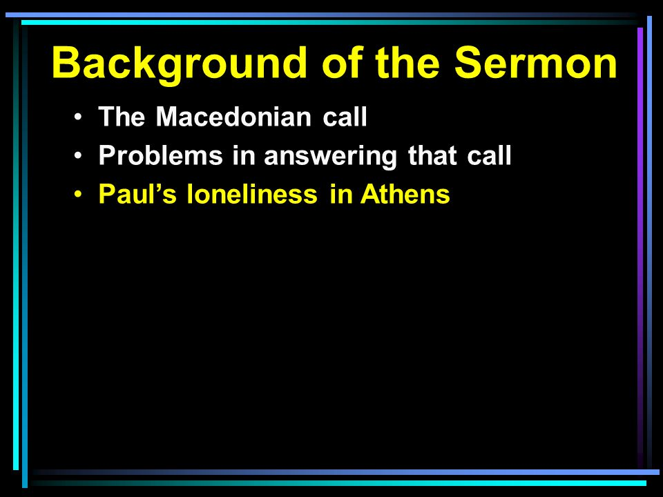 Background of the Sermon The Macedonian call Problems in answering that call Paul's loneliness in Athens