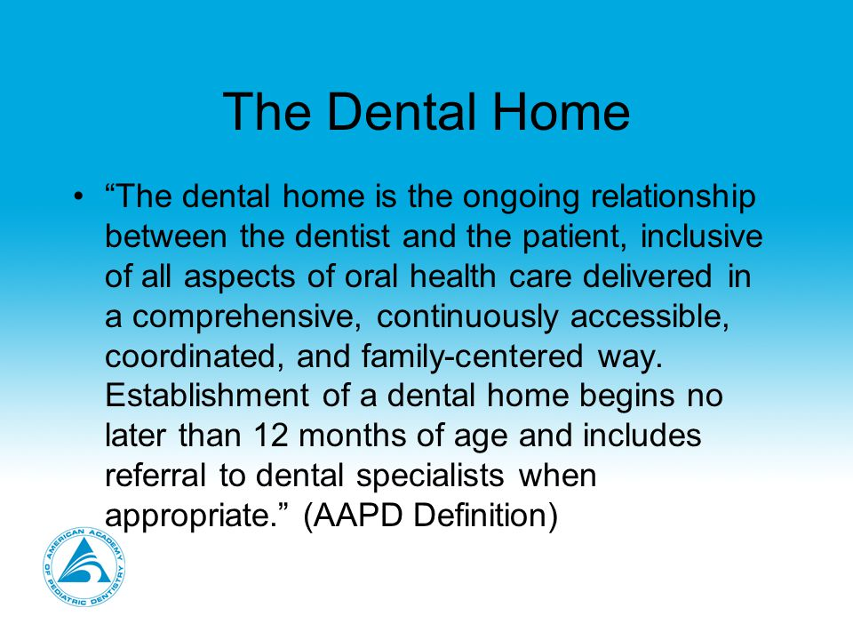The Dental Home Reflects the AAPD's clinical guidelines and best principles for the proper delivery of oral health care to all children, with special consideration of infant/age one patients.