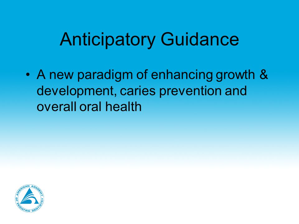 Anticipatory Guidance A new paradigm of enhancing growth & development, caries prevention and overall oral health